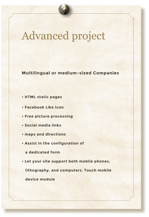 Advanced project  Multilingual or medium-sized Companies  • HTML static pages • Facebook Like Icon • Free picture processing • Social media links • maps and directions • Assist in the configuration of     a dedicated form  • Let your site support both mobile phones,    lithography, and computers. Touch mobile     device module